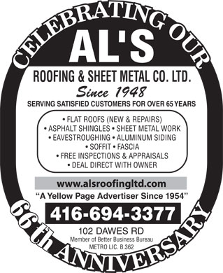 Al's Roofing & Sheet Metal Co Ltd (416-694-3377) - Display Ad - ASPHALT SHINGLES   SHEET METAL WORK EAVESTROUGHING   ALUMINUM SIDING SOFFIT   FASCIA FREE INSPECTIONS & APPRAISALS DEAL DIRECT WITH OWNER www.alsroofingltd.com A Yellow Page Advertiser Since 1954 44th 4166943377 ROOFING & SHEET METAL CO. LTD. Since 1948 SERVING SATISFIED CUSTOMERS FOR OVER 65 YEARS FLAT ROOFS (NEW & REPAIRS) 102 DAWES RD th Member of Better Business Bureau METRO LIC. B.362 ROOFING & SHEET METAL CO. LTD. Since 1948 SERVING SATISFIED CUSTOMERS FOR OVER 65 YEARS ROOFING & SHEET METAL CO. LTD. Since 1948 SERVING SATISFIED CUSTOMERS FOR OVER 65 YEARS FLAT ROOFS (NEW & REPAIRS) ASPHALT SHINGLES   SHEET METAL WORK EAVESTROUGHING   ALUMINUM SIDING SOFFIT   FASCIA FREE INSPECTIONS & APPRAISALS DEAL DIRECT WITH OWNER www.alsroofingltd.com A Yellow Page Advertiser Since 1954 44th 4166943377 102 DAWES RD th Member of Better Business Bureau METRO LIC. B.362 ROOFING & SHEET METAL CO. LTD. Since 1948 SERVING SATISFIED CUSTOMERS FOR OVER 65 YEARS FLAT ROOFS (NEW & REPAIRS) ASPHALT SHINGLES   SHEET METAL WORK EAVESTROUGHING   ALUMINUM SIDING SOFFIT   FASCIA FREE INSPECTIONS & APPRAISALS DEAL DIRECT WITH OWNER www.alsroofingltd.com A Yellow Page Advertiser Since 1954 44th 4166943377 102 DAWES RD th Member of Better Business Bureau METRO LIC. B.362 FLAT ROOFS (NEW & REPAIRS) ASPHALT SHINGLES   SHEET METAL WORK EAVESTROUGHING   ALUMINUM SIDING SOFFIT   FASCIA FREE INSPECTIONS & APPRAISALS DEAL DIRECT WITH OWNER www.alsroofingltd.com A Yellow Page Advertiser Since 1954 44th 4166943377 102 DAWES RD th Member of Better Business Bureau METRO LIC. B.362