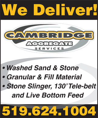 Cambridge Aggregate Services (519-624-1004) - Display Ad - Washed Sand & Stone Granular & Fill Material Stone Slinger, 130  Tele-belt and Live Bottom Feed 519.624.1004 We Deliver!