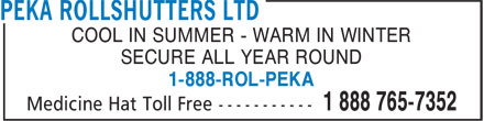 Peka Rollshutters Ltd (1-888-765-7352) - Annonce illustrée - COOL IN SUMMER - WARM IN WINTER SECURE ALL YEAR ROUND 1-888-ROL-PEKA COOL IN SUMMER - WARM IN WINTER SECURE ALL YEAR ROUND 1-888-ROL-PEKA