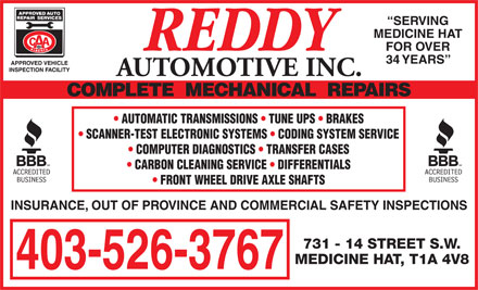 Reddy Automotive Inc (403-526-3767) - Display Ad - 403-526-3767 SERVING MEDICINE HAT FOR OVER 34 YEARS AUTOMOTIVE INC. AUTOMATIC TRANSMISSIONS   TUNE UPS   BRAKES SCANNER-TEST ELECTRONIC SYSTEMS   CODING SYSTEM SERVICE COMPUTER DIAGNOSTICS   TRANSFER CASES CARBON CLEANING SERVICE   DIFFERENTIALS FRONT WHEEL DRIVE AXLE SHAFTS INSURANCE, OUT OF PROVINCE AND COMMERCIAL SAFETY INSPECTIONS