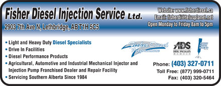 Fisher Diesel Injection Services Ltd (403-327-0711) - Annonce illustrée - Website: www.fisherdiesel.ca Fisher Diesel Injection Service Ltd. Email: fisherdi@telusplanet.net Open Monday to Friday 8am to 5pm 2903 7th Ave N, Lethbridge, AB T1H 5C5 Light and Heavy Duty Diesel Specialists Drive In Facilities Diesel Performance Products Agricultural, Automotive and Industrial Mechanical Injector and Phone: (403) 327-0711 Injection Pump Franchised Dealer and Repair Facility Toll Free: (877) 999-0711 Servicing Southern Alberta Since 1984 Fax: (403) 320-5464