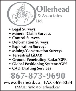 "Ollerhead & Associates (867-873-9690) - Display Ad - Legal Surveys Mineral Claim Surveys Control Surveys Deformation Surveys Exploration Surveys Mining/Construction Surveys Terrestrial LiDAR Ground Penetrating Radar/GPR Global Positioning Systems/GPS CAD Drafting Services www.ollerhead.ca   FAX 669-6334 EMAIL: ""info@ollerhead.ca"""