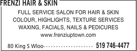 Frenzi Hair & Skin (519-746-4477) - Annonce illustrée - FULL SERVICE SALON FOR HAIR & SKIN COLOUR, HIGHLIGHTS, TEXTURE SERVICES WAXING, FACIALS, NAILS & PEDICURES www.frenziuptown.com