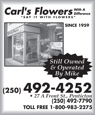 Carl's Flowers With A Difference (250-492-4252) - Display Ad - SINCE 1959 Still Owned & Operated By Mike (250) 492-4252 27 A Front St., Penticton (250) 492-7790 TOLL FREE 1-800-983-2275