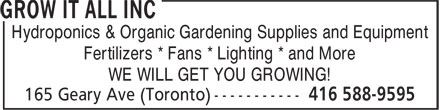 Grow It All Inc (416-588-9595) - Annonce illustrée - Hydroponics & Organic Gardening Supplies and Equipment Fertilizers * Fans * Lighting * and More WE WILL GET YOU GROWING! Hydroponics & Organic Gardening Supplies and Equipment Fertilizers * Fans * Lighting * and More WE WILL GET YOU GROWING!