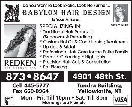 Babylon Hair Design (867-873-8647) - Display Ad - Is Your Answer. Gina McLean SPECIALIZING IN: * Traditional Hair Removal (Sugarwax &amp; Threading) * Custom Hot Oil &amp; Conditioning Treatments * Up-do's &amp; Bridal * Professional Hair Care for the Entire Family * Perms * Colouring * Highlights * Precision Hair Cuts &amp; Consultation * Ear Piercing 4901 48th St. 873 8647 Cell 445-5777 Tundra Building, Fax 669-0964 Yellowknife, NT Mon - Fri: Till 10pm   Sat: Till 8pm Mornings are Flexible Do You Want To Look Exotic, Look No Further...