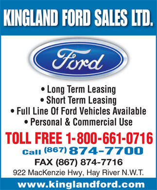 Kingland Ford Sales Ltd (867-874-7700) - Display Ad - KINGLAND FORD SALES LTD.NGLAND FORD SALES LT Long Term Leasing  Long erm Leasing Short Term Leasing Full Line Of Ford Vehicles Available Personal & Commercial Use (867) FAX (867) 874-7716 922 MacKenzie Hwy, Hay River N.W.T. www.kinglandford.com