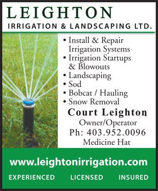 Leighton Irrigation & Landscaping (403-952-0096) - Annonce illustrée - Medicine Hat www.leightonirrigation.com Install & Repair Irrigation Systems Irrigation Startups & Blowouts Landscaping Sod Bobcat / Hauling Snow Removal Owner/Operator