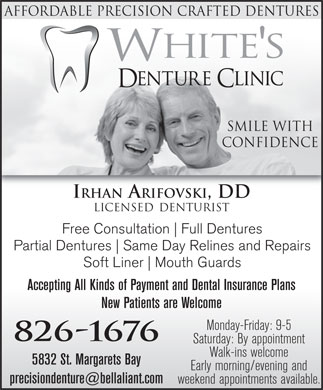 White's Denture Clinic (902-826-1676) - Annonce illustrée - Affordable Precision Crafted DentureS Smile With Confidence IRHAN ARIFOVSKI, DD LICENSED DENTURIST Free Consultation Full Dentures Partial Dentures Same Day Relines and Repairs Soft Liner Mouth Guards Accepting All Kinds of Payment and Dental Insurance Plans New Patients are Welcome Monday-Friday: 9-5 826-1676 Saturday: By appointment Walk-ins welcome 5832 St. Margarets Bay Early morning/evening and precisiondenture@bellaliant.com weekend appointments available.