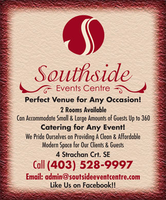 Southside Events Centre (403-528-9997) - Display Ad - Perfect Venue for Any Occasion! 2 Rooms Available Can Accommodate Small & Large Amounts of Guests Up to 360 Catering for Any Event! We Pride Ourselves on Providing A Clean & Affordable Modern Space for Our Clients & Guests 4 Strachan Crt. SE Call (403) 528-9997 Email: admin@soutsideeventcentre.com Like Us on Facebook!!