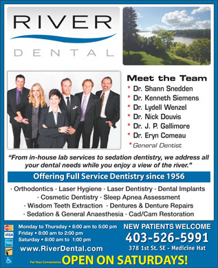 River Dental (403-580-8416) - Annonce illustrée - Meet the Team * Dr. Shann Snedden * Dr. Kenneth Siemens * Dr. Lydell Wenzel * Dr. Nick Douvis * Dr. J. P. Gallimore * Dr. Eryn Comeau General Dentist From in-house lab services to sedation dentistry, we address all your dental needs while you enjoy a view of the river. Offering Full Service Dentistry since 1956 · Orthodontics · Laser Hygiene · Laser Dentistry · Dental Implants · Cosmetic Dentistry · Sleep Apnea Assessment · Wisdom Teeth Extraction  · Dentures & Denture Repairs · Sedation & General Anaesthesia · Cad/Cam Restoration Monday to Thursday   8:00 am to 5:00 pm NEW PATIENTS WELCOME Friday   8:00 am to 2:00 pm Saturday   8:00 am to  1:00 pm 403-526-5991 378 1st St. SE - Medicine Hat www.RiverDental.com For Your Convenience OPEN ON SATURDAYS!
