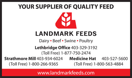 Landmark Feeds (403-359-9036) - Annonce illustrée - YOUR SUPPLIER OF QUALITY FEED Dairy Beef Swine Poultry Lethbridge Office 403-329-3192 (Toll Free) 1-877-750-2474 Strathmore Mill 403-934-6024 Medicine Hat 403-527-5600 (Toll Free) 1-800-266-9365 (Toll Free) 1-800-563-4884 www.landmarkfeeds.com
