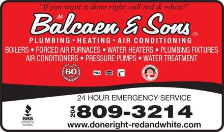 Balcaen & Sons Ltd (204-272-9706) - Annonce illustrée - BOILERS   FORCED AIR FURNACES   WATER HEATERS   PLUMBING FIXTURES AIR CONDITIONERS   PRESSURE PUMPS   WATER TREATMENT 24 HOUR EMERGENCY SERVICE 204809-3214 www.doneright-redandwhite.com