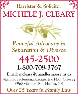 Cleary J Michele (902-445-2500) - Annonce illustrée - Barrister & Solicitor MICHELE J. CLEARY Peaceful Advocacy in Separation & Divorce 445-2500 1-800-709-3767 Email: mcleary@chandlermoore.ns.ca Mumford Professional Centre, 2nd Floor, Suite 27 6960 Mumford Rd., Halifax, NS Over 25 Years in Family Law