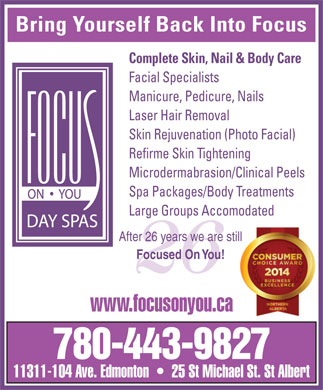 Focus On You (780-424-2487) - Display Ad - Bring Yourself Back Into Focus Complete Skin, Nail & Body Care Facial Specialists Manicure, Pedicure, Nails Laser Hair Removal Skin Rejuvenation (Photo Facial) Refirme Skin Tightening Microdermabrasion/Clinical Peels Spa Packages/Body Treatments Large Groups Accomodated After 26 years we are stillill Focused On You! 26 www.focusonyou.ca 780-443-9827 11311-104 Ave. Edmonton     25 St Michael St. St Albert Bring Yourself Back Into Focus Complete Skin, Nail & Body Care Facial Specialists Manicure, Pedicure, Nails Laser Hair Removal Skin Rejuvenation (Photo Facial) Refirme Skin Tightening Microdermabrasion/Clinical Peels Spa Packages/Body Treatments Large Groups Accomodated After 26 years we are stillill Focused On You! 26 www.focusonyou.ca 780-443-9827 11311-104 Ave. Edmonton     25 St Michael St. St Albert