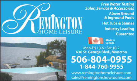 Remington Home Leisure (1-888-682-4385) - Annonce illustrée - Sales, Service & Accessories Above Ground & Inground Pools Hot Tubs & Saunas Industry Leading Guarantee Made in Canada Mon-Fri 10-6   Sat 10-2 636 St. George Blvd., Moncton 506-804-0955 1-844-760-9955 www.remingtonhomeleisure.com Free Water Testing Sales, Service & Accessories Above Ground & Inground Pools Hot Tubs & Saunas Industry Leading Free Water Testing Guarantee Made in Canada Mon-Fri 10-6   Sat 10-2 636 St. George Blvd., Moncton 506-804-0955 1-844-760-9955 www.remingtonhomeleisure.com