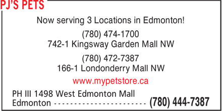 PJ's Pets (780-444-7387) - Annonce illustrée - Now serving 3 Locations in Edmonton! (780) 474-1700 742-1 Kingsway Garden Mall NW (780) 472-7387 166-1 Londonderry Mall NW www.mypetstore.ca