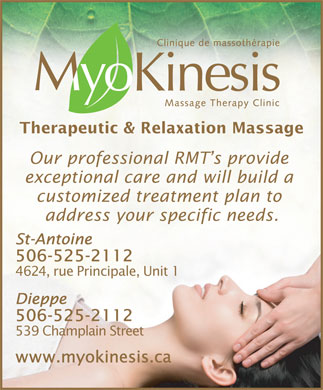 MyoKinesis (506-801-9960) - Annonce illustrée - Therapeutic & Relaxation Massage Our professional RMT s provide exceptional care and will build a customized treatment plan to address your specific needs. St-Antoine 506-525-2112 4624, rue Principale, Unit 1 Dieppe 506-525-2112 539 Champlain Street www.myokinesis.ca Therapeutic & Relaxation Massage Our professional RMT s provide exceptional care and will build a customized treatment plan to address your specific needs. St-Antoine 506-525-2112 4624, rue Principale, Unit 1 Dieppe 506-525-2112 539 Champlain Street www.myokinesis.ca