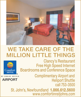 Comfort Inn Airport (709-753-3500) - Annonce illustrée - WE TAKE CARE OF THE MILLION LITTLE THINGS Clancy s Restaurant Free High Speed Internet Boardrooms and Conference Space Complimentary Airport and AIRPORT Heliport Shuttle call 753-3500 St. John s, Newfoundland 1.866.612.5600 www.comfortinnstjohns.com WE TAKE CARE OF THE MILLION LITTLE THINGS Clancy s Restaurant Free High Speed Internet Boardrooms and Conference Space Complimentary Airport and AIRPORT Heliport Shuttle call 753-3500 St. John s, Newfoundland 1.866.612.5600 www.comfortinnstjohns.com