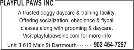 Playful Paws Inc (902-464-7297) - Display Ad - A trusted doggy daycare & training facility. Offering socialization, obedience & flyball classes along with grooming & daycare. Visit playfulpawsinc.com for more info