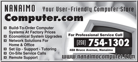 Nanaimo Computer.com (250-754-1302) - Annonce illustrée - NANAIMO Your User-Friendly Computer Store NANAIMO Computer.com Computer.com Build-To-Order Computer Systems At Factory Prices For Professional Service Call Economical System Upgrades Network Solutions For (250) 754-1302 Home & Office Set Up - Support - Tutoring 488 Bruce Avenue, Nanaimo On-Site Service Calls www.nanaimocomputer.com www.nanaimocomputer.com Remote Support