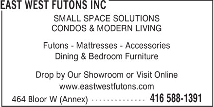 East West Futons Inc (416-588-1391) - Annonce illustr&eacute;e - SMALL SPACE SOLUTIONS CONDOS &amp; MODERN LIVING Futons - Mattresses - Accessories Dining &amp; Bedroom Furniture Drop by Our Showroom or Visit Online www.eastwestfutons.com SMALL SPACE SOLUTIONS CONDOS &amp; MODERN LIVING Futons - Mattresses - Accessories Dining &amp; Bedroom Furniture Drop by Our Showroom or Visit Online www.eastwestfutons.com