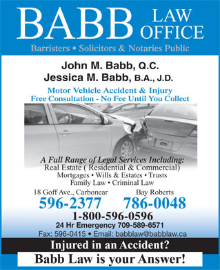 Babb Law Office (1-855-228-6822) - Annonce illustrée - OFFICE BABB Barristers   Solicitors & Notaries Public John M. Babb, Q.C. Jessica M. Babb, B.A., J.D. Motor Vehicle Accident & Injury Free Consultation - No Fee Until You Collect A Full Range of Legal Services Including: Real Estate ( Residential & Commercial) Mortgages   Wills & Estates   Trusts Family Law   Criminal Law 18 Goff Ave., Carbonear Bay Roberts 596-2377 786-0048 1-800-596-0596 24 Hr Emergency 709-589-6571 Injured in an Accident? Babb Law is your Answer! LAW LAW OFFICE BABB Barristers   Solicitors & Notaries Public John M. Babb, Q.C. Jessica M. Babb, B.A., J.D. Motor Vehicle Accident & Injury Free Consultation - No Fee Until You Collect A Full Range of Legal Services Including: Real Estate ( Residential & Commercial) Mortgages   Wills & Estates   Trusts Family Law   Criminal Law 18 Goff Ave., Carbonear Bay Roberts 596-2377 786-0048 1-800-596-0596 24 Hr Emergency 709-589-6571 Injured in an Accident? Babb Law is your Answer!