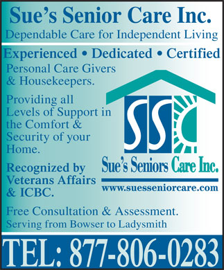 Sue's Senior Care (250-951-2077) - Display Ad - Experienced   Dedicated   Certified Personal Care Givers & Housekeepers. Providing all Levels of Support in the Comfort & Security of your Home. Recognized by Veterans Affairs & ICBC. Free Consultation & Assessment. Serving from Bowser to Ladysmith TEL: 877-806-0283 Sue s Senior Care Inc. Dependable Care for Independent Living Experienced   Dedicated   Certified Personal Care Givers & Housekeepers. Dependable Care for Independent Living Providing all Levels of Support in the Comfort & Security of your Home. Recognized by Veterans Affairs & ICBC. Free Consultation & Assessment. Serving from Bowser to Ladysmith TEL: 877-806-0283 Sue s Senior Care Inc.