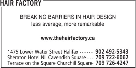 Hair Factory (709-726-4247) - Annonce illustrée - BREAKING BARRIERS IN HAIR DESIGN less average, more remarkable www.thehairfactory.ca BREAKING BARRIERS IN HAIR DESIGN less average, more remarkable www.thehairfactory.ca