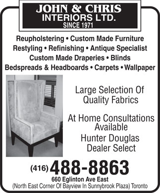 John & Chris Interiors Ltd (416-488-8863) - Display Ad - Custom Made Draperies   Blinds Restyling   Refinishing   Antique Specialist Bedspreads & Headboards   Carpets   Wallpaper Large Selection Of Quality Fabrics At Home Consultations Available Hunter Douglas Dealer Select (416) 488-8863 660 Eglinton Ave East Reupholstering   Custom Made Furniture (North East Corner Of Bayview In Sunnybrook Plaza) Toronto Custom Made Draperies   Blinds Bedspreads & Headboards   Carpets   Wallpaper Large Selection Of Quality Fabrics At Home Consultations Available Hunter Douglas Dealer Select (416) 488-8863 660 Eglinton Ave East Reupholstering   Custom Made Furniture (North East Corner Of Bayview In Sunnybrook Plaza) Toronto Restyling   Refinishing   Antique Specialist