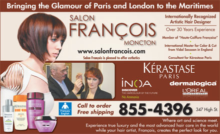 Francois Beauty Salon (506-855-4396) - Display Ad - Bringing the Glamour of Paris and London to the Maritimes Internationally Recognized Artistic Hair Designer Over 30 Years Experience Member of  Haute-Coiffure Fran&ccedil;aise International Master for Color &amp; Cut from Vidal Sassoon in England www.salonfrancois.com Consultant for K&eacute;rastase Paris Salon Fran&ccedil;ois is pleased to offer esthetics No Ammonia Call to order 347 High St. Free shipping 855-4396 Where art and science meet. Experience true luxury and the mostadvancedhair care in the world while your hair artist, Fran&ccedil;ois, creates the perfect look for you.