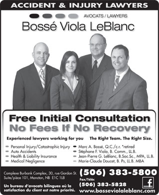 Bossé Viola LeBlanc (506-802-7344) - Annonce illustrée - Free Initial Consultation No Fees If No Recovery Marc A. Bossé, Q.C./c.r. *retired Auto Accidents Stéphane F. Viola, B. Comm., LL.B. Health & Liability Insurance Jean-Pierre G. LeBlanc, B.Soc.Sc., MPA, LL.B. Medical Negligence Marie-Claude Doucet, B. Ps, LL.B. MBA Personal Injury/Catastrophic Injury