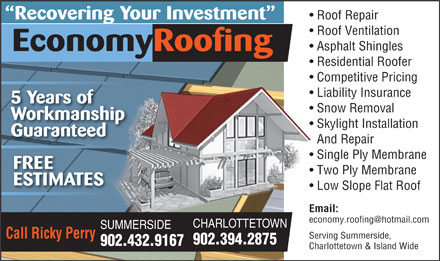 Economy Roofing (902-432-9167) - Display Ad - Roof Repair Recovering Your Investment Roof Ventilation Asphalt Shingles EconomyRoofing Residential Roofer Competitive Pricing Liability Insurance 5 Years of Snow Removal Workmanship Skylight Installation Guaranteed And Repair Single Ply Membrane FREE Two Ply Membrane ESTIMATES Low Slope Flat Roof Email: economy.roofing@hotmail.com CHARLOTTETOWN SUMMERSIDE Call Ricky Perry Serving Summerside, 902.394.2875 902.432.9167 Charlottetown & Island Wide