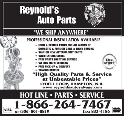 Reynold's Auto Parts (1-888-587-2683) - Display Ad - Reynold's PROFESSIONAL INSTALLATION AVAILABLE USED &amp; REBUILT PARTS FOR ALL MAKESOF DOMESTIC &amp; FOREIGN CARS &amp; LIGHT TRUCKS SAVE ON NEW AFTERMARKET PARTS WRITTEN GUARANTEE FAST PARTS LOCATING SERVICE WE BUY USED VEHICLES FREE PICK-UP &amp; DELIVERY TOWING SERVICE High Quality Parts &amp; Service at Unbeatable Prices O'DELL LOOP, HAMPTON, N.B. www.reynoldsautosalvage.com SSOTLINE PARTS SERVICTLINE PARTSERVICEH SS CLIN EVICE PARTS SERVCRSERSHOT LINE   PARTS   SERVICE 1-866-264-7467 or (506) 801-8819 Fax: 832-4186 Auto Parts &quot;WE SHIP ANYWHERE&quot;