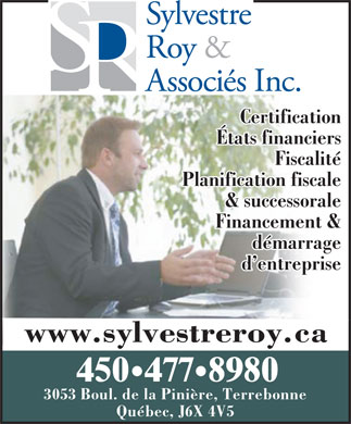 Sylvestre Roy &amp; Associ&eacute;s Inc (450-477-8980) - Annonce illustr&eacute;e - Certification &Eacute;tats financiers Fiscalit&eacute; Planification fiscale &amp; successorale Financement &amp; d&eacute;marrage d entreprise www.sylvestreroy.ca 450 477 8980 3053 Boul. de la Pini&egrave;re, Terrebonne Qu&eacute;bec, J6X 4V5