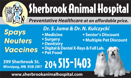 Sherbrook Animal Hospital (204-774-3544) - Display Ad - Medicine Senior s Discount Spays Preventative Healthcare at an affordable price. Dr. S. Juma &amp; Dr. N. Kulczycki Surgery Multiple Pet Discount Neuters Dentistry Digital &amp; Dental X-Rays &amp; Full Lab. Vaccines Pet Food 399 Sherbrook St. Winnipeg, MB  R3B 2W7 www.sherbrookanimalhospital.com Preventative Healthcare at an affordable price. Dr. S. Juma &amp; Dr. N. Kulczycki Spays Medicine Senior s Discount Surgery Multiple Pet Discount Neuters Dentistry Digital &amp; Dental X-Rays &amp; Full Lab. Vaccines Pet Food 399 Sherbrook St. Winnipeg, MB  R3B 2W7 www.sherbrookanimalhospital.com