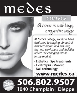 Medes Collège (506-800-1967) - Display Ad - COLLEGECOLLEGE At Medes College, we have been At Medes College, we have been dedicated to keeping abreast of new techniques and ensuring that our curriculum and facilities reflect the changing trends in the market. · Esthetics · Spa treatments · Electrolysis · Makeup · Nail technology www.medes.ca 506.802.9507 1040 Champlain Dieppe in the market. · Esthetics · Spa treatments · Electrolysis · Makeup · Nail technology www.medes.ca 506.802.9507 1040 Champlain Dieppe COLLEGECOLLEGE At Medes College, we have been At Medes College, we have been dedicated to keeping abreast of new techniques and ensuring that our curriculum and facilities reflect the changing trends