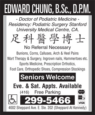 Edward Chung B.Sc., D.P.M (416-299-5466) - Annonce illustrée - - Doctor of Podiatric Medicine - Residency: Podiatric Surgery Stanford University Medical Centre, CA. No Referral Necessary Bunions, Corns, Calluses, Arch & Heel Pains Wart Therapy & Surgery, Ingrown nails, Hammertoes etc. Sports Medicine, Prescription Orthotics, Foot Care, Orthopedic Shoes, Compression Stockings Seniors Welcome Eve. & Sat. Appts. Available (416) Free Parking 299-5466 4002 Sheppard Ave. E. Ste. 202 (Sheppard At Kennedy) - Doctor of Podiatric Medicine - Eve. & Sat. Appts. Available (416) Residency: Podiatric Surgery Stanford University Medical Centre, CA. No Referral Necessary Bunions, Corns, Calluses, Arch & Heel Pains Wart Therapy & Surgery, Ingrown nails, Hammertoes etc. Sports Medicine, Prescription Orthotics, Foot Care, Orthopedic Shoes, Compression Stockings Seniors Welcome Free Parking 299-5466 4002 Sheppard Ave. E. Ste. 202 (Sheppard At Kennedy)