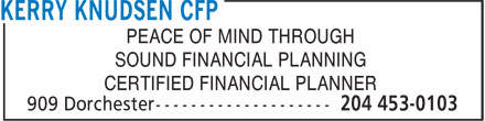 Kerry Knudsen CFP (204-453-0103) - Annonce illustrée - PEACE OF MIND THROUGH SOUND FINANCIAL PLANNING CERTIFIED FINANCIAL PLANNER PEACE OF MIND THROUGH SOUND FINANCIAL PLANNING CERTIFIED FINANCIAL PLANNER
