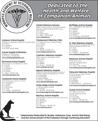 Crestview Veterinary Hospital (204-888-7463) - Annonce illustrée - Health and Welfare of Companion Animals Central Veterinary Services McPhillips Animal Hospital 2211 - B. McPhillips St. (Between Leila 8092P.T.H.100 (Located on the South Perimeter and Kingsbury) between McGillivray Blvd & Pembina Hwy) Dr. I.T. Bularca Dr. K Johnson Dr. F. Lesage Dr. D. Snell Dr. B. Nitychoruk Dr. S. Stuart-Altman Dr. S. Thiessen Dr. J. White    204 275-2038 Dr. R. Stockburger  204 589-8381 www.centralvet.ca www.mcphillipsanimalhospital.com Charleswood Veterinary Clinic Anderson Animal Hospital 3717 Roblin Blvd. (East of Moray Bridge) 60 Marion St. (between St. Mary s Rd. and Tache Ave) Dedicated to the St. Vital Veterinary Hospital Dr. R. N. Spice Dr. R. Worb 260 St. Anne's Rd. (Located at St. Anne s Dr. M. Leclair Dr. M. Saydack Road and Niakwa Road) St. Vital Dr. M. Tully Dr. R. McKay Dr. D. Snarr Dr. J. Whelen Dr. M. Drain  204 237-4555 Dr. J. Beggs Dr. V. Millette   204 889-3110 Dr. T. Kraemer www.charleswoodvet.com Animal Hospital of Manitoba Dr.  D. Williams     204 253-2668 995 Main St. (at Pritchard) www.stvitalvethospital.com Crestview Veterinary Hospital Dr. W. Zheng    204 586-3334 3025 E. Ness Ave. (at Sturgeon Road) www.animalhospitalofmb.com Dr. Ab Hague Sherbrook Animal Hospital Dr. M. Tully 399 Sherbrook Ave. Birchwood Animal Hospital Dr. S. Steuart Linden Ridge Animal Hospital www.transconaveterinaryhospital.ca Dr. K. Mould 11-1080 Waverley St (at Seel) Dr. H. McDonald Dr. R. Gledhill Dr. G. Clark Tuxedo Animal Hospital Dr. J. Sexsmith   204 453-3221 Dr. L. Paetkau    204 269-8162 192 - 2025 Corydon Ave. www.lindenridgeanimalhospital.com www.centennialanimalhospital.com (Tuxedo Shopping Centre) Dr. P. Dorval Machray Animal Hospital Dr. S. Iacovides 1039 McPhillips St. (Between Mountain and Church) Dr. J. Stewart-Hay Dr. D. Keddie Dr. J. Watson     204 488-1843 Dr. H. McDonell www.tuxedoanimalhospital.com Dr. A. Murray Dr. E. Hill Dr. B. Deviaene    204 586-9721 www.machrayvet.ca Veterinarians Dedicated to Quality Veterinary Care, Animal Well Being, and the Advancement of the Profession through Continuing Education (between Portage & Ellice) Dr. V. Millette 2595 Portage Ave. (at Wallasey) St. James Dr. N. Kulczycki Dr. H. Kovacs    204 888-7463 Dr. P. Schott Dr. S. Juma    204 774-3544 Dr. J. Preston www.crestviewvet.com www.sherbrookanimalhospital.com Dr. A. Robertson Dr. B. Safiniuk Dakota Veterinary Hospital Dr S. Hannah 1026-G. St. Mary's Rd. (Located on Corner of Transcona Veterinary Hospital Dr. L. Boyd    204 832-1368 St. Mary s Road and Hastings Ave.) St. Vital 501 Pandora Ave. West (at Hoka) www.birchwoodvet.com Dr. Corey Bartley Dr. Murray Moffatt Dr. Corrie Ruhlen Dr. A. Konarzewski Dr. Alison Litchfield Dr. K. Skakun Centennial Animal Hospital Dr. Pat Ilott    204 255-8811 Dr. Tim Bowles 2747 Pembina Hwy. (South of U. of M.) www.dakotavethospital.com Dr. Hugh Millar Dr. G. Goodridge Dr. Marni Pisclevich     204 222-5251 Dr. C. Hickling