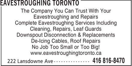 Eavestroughing Toronto (416-816-8470) - Annonce illustrée - The Company You Can Trust With Your Eavestroughing and Repairs Complete Eavestroughing Services Including Cleaning, Repairs, Leaf Guards Downspout Disconnection & Replacements De-Icing Cables, Roof Repairs No Job Too Small or Too Big! www.eavestroughingtoronto.ca The Company You Can Trust With Your Eavestroughing and Repairs Complete Eavestroughing Services Including Cleaning, Repairs, Leaf Guards Downspout Disconnection & Replacements De-Icing Cables, Roof Repairs No Job Too Small or Too Big! www.eavestroughingtoronto.ca