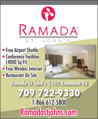Ramada Hotel (1-866-250-2275) - Display Ad - ST. JOHN S Free Airport Shuttle Conference Facilities (4000 Sq Ft) Free Wireless Internet Restaurant On Site 102 Kenmount Rd10 Ramada St John's 709 722-9330 1-866-612-58001-866-612-5800 Ramadastjohns.com