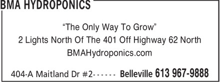 "Bma Hydroponics (613-967-9888) - Display Ad - 2 Lights North Of The 401 Off Highway 62 North BMAHydroponics.com ""The Only Way To Grow"""