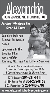 Alexandria Body Sugaring & The Tanning Hut (204-831-1411) - Annonce illustrée - Alexandria Alexandria BODY SUGARING AND THE TANNING HUT Serving Winnipeg For Over 18 Years Complete Body Hair Removal For Women & Men Specializing In The Brazilian Bikini Also Available Tanning, Massage And Esthetic Services Dare To Compare The Difference Alexandria Body Sugaring Can Make 3 Convenient Locations To Choose From 1771 Ness Ave 204-831-1411 3-1514 Regent Ave W. 204-222-8163 E-228 Waterfront Dr. 204-943-8701 www.alexandriabodysugaring.com BODY SUGARING AND THE TANNING HUT Serving Winnipeg For Over 18 Years Complete Body Hair Removal For Women & Men Specializing In The Brazilian Bikini Also Available Tanning, Massage And Esthetic Services Dare To Compare The Difference Alexandria Body Sugaring Can Make 3 Convenient Locations To Choose From 1771 Ness Ave 204-831-1411 3-1514 Regent Ave W. 204-222-8163 E-228 Waterfront Dr. 204-943-8701 www.alexandriabodysugaring.com