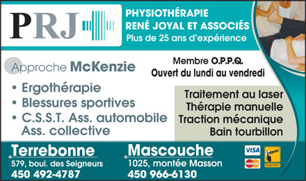 Physioth&eacute;rapie Ren&eacute; Joyal &amp; Associ&eacute;s (450-232-2914) - Annonce illustr&eacute;e - Bain tourbillon Mascouche Terrebonne 579, boul. des Seigneurs 1025, mont&eacute;e Masson 450 492-4787 450 966-6130 PHYSIOTH&Eacute;RAPIE REN&Eacute; JOYAL ET ASSOCI&Eacute;S Plus de 25 ans d exp&eacute;rience Membre O.P.P.Q. Approche McKenzie Ouvert du lundi au vendredi Ergoth&eacute;rapie Traitement au laser Blessures sportives Th&eacute;rapie manuelle C.S.S.T. Ass. automobile Traction m&eacute;canique Ass. collective