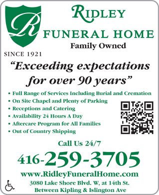 Ridley Funeral Home (647-497-7810) - Annonce illustrée - Exceeding expectations for over 90 years Full Range of Services Including Burial and Cremation On Site Chapel and Plenty of Parking Receptions and Catering Availability 24 Hours A Day Out of Country Shipping Call Us 24/7 416- 259-3705 www.RidleyFuneralHome.com 3080 Lake Shore Blvd. W, at 14th St. Between Kipling & Islington Ave Aftercare Program for All Families Family Owned SINCE 1921 Exceeding expectations for over 90 years Full Range of Services Including Burial and Cremation On Site Chapel and Plenty of Parking Receptions and Catering Availability 24 Hours A Day Out of Country Shipping Call Us 24/7 416- 259-3705 www.RidleyFuneralHome.com 3080 Lake Shore Blvd. W, at 14th St. Between Kipling & Islington Ave Aftercare Program for All Families Family Owned SINCE 1921