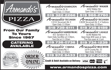 Armando's (519-800-7709) - Annonce illustrée - WALKER LEAMINGTON 3202 Walker Rd. 154 Erie St. N Open Daily 11:00am 519 966-2760 519 322-2266 TECUMSEHTECUMSEH 13039 Tecumseh Rd. E   Trattoria13153 Tecumseh Rd. E Open Daily 11:00amOpen Daily 11:00am 519 739-6189519 739-6111 From Our FamilyFromOurFamily AMHERSTBURG LASALLE To Yours 421 Sandwich St. S 6146 Malden Rd. Open Daily Sun-Mon at 3:30pm, Open Daily M-W open at 3pm, Since 1967 Tues-Sat at 11:30am Thur-Sun open at 11am 519 736-0736 519 734-1239 CATERING AVAILABLE BELLE RIVER CABANA 326 Cabana Rd. E 1679 County Rd. 22 Open Daily 11:00am Open Daily 3:00pm 519 972-9433 519 727-0660 ORDER Credit & Debit Available on Delivery ONLINE www.armandospizza.com