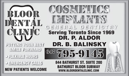 Bloor Dental Clinic (416-535-2111) - Display Ad - PUTTING YOUR BEST DR. B. BALINSKY SMILE FORWARD FLEXIBLE HOURS 844 BATHURST ST. SUITE 200 EMERGENCY CALLS BATHURST BLOOR SUBWAY NEW PATIENTS WELCOME WWW.BLOORDENTALCLINIC.COM GENERAL DENTISTRY DR. P. ALDOR Serving Toronto Since 1969
