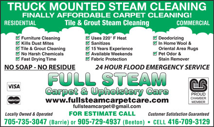 Full Steam Carpet & Upholstery Cleaning (705-735-3047) - Display Ad - Stain Remover 44 Fast Drying Time Fabric Protection NO SOAP - NO RESIDUE 24 HOUR FLOOD EMERGENCY SERVICE www.fullsteamcarpetcare.com Locally Owned & Operated Customer Satisfaction Guaranteed FOR ESTIMATE CALL 705-735-3047 (Barrie) or 905-729-4937 (Beeton)     CELL 416-709-3129 TRUCK MOUNTED STEAM CLEANING FINALLY AFFORDABLE CARPET CLEANING! RESIDENTIAL COMMERCIAL Tile & Grout Steam Cleaning 444 Deodorizing Uses 220° F Heat Furniture Cleaning 444 In Home Wool & Kills Dust Mites Sanitizes 44 Oriental Area Rugs Tile & Grout Cleaning 15 Years Experience 444 Pet Odor & No Harsh Chemicals Available Weekends