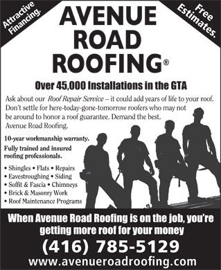 Avenue Road Roofing (647-495-8343) - Annonce illustrée - Soffit & Fascia   Chimneys Brick & Masonry Work FreeEstimates. Roof Maintenance Programs (416) 785-5129 www.avenueroadroofing.com be around to honor a roof guarantee. Demand the best. ract g. Att cin nan Ask about our Roof Repair Service - it could add years of life to your roof. ive Don t settle for here-today-gone-tomorrow roofers who may not roofing professionals. Shingles   Flats   Repairs Eavestroughing   Siding Avenue Road Roofing. 10-year workmanship warranty. Fully trained and insured